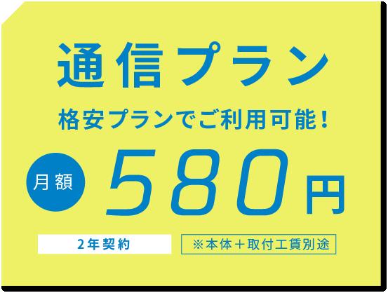 通信プラン 格安プランでご利用可能! 月額580円 2年契約 ※本体+取付工賃別途