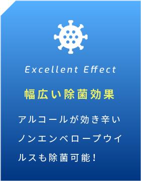 Excellent Effect 幅広い除菌効果 アルコールが効き辛い ノンエンベロープウイルスも除菌可能!
