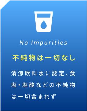 No Impurities 不純物は一切なし 清涼飲料水に認定、食塩・塩酸などの不純物は一切含まれず