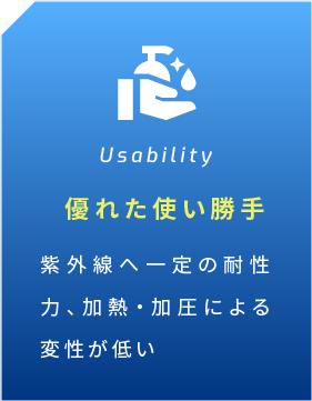 Usability 優れた使い勝手 紫外線へ一定の耐性力、加熱・加圧による変性が低い