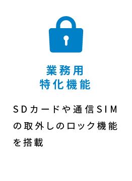 業務用特化機能 SDカードや通信SIMの取外しのロック機能を搭載