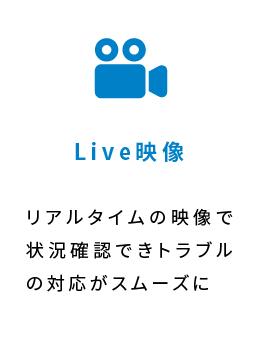 Live映像 リアルタイムの映像で状況確認できトラブルの対応がスムーズに※追加料⾦オプション